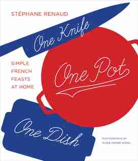 One Knife, One Pot, One Dish: Simple French Feasts At Home by Stéphane Reynaud