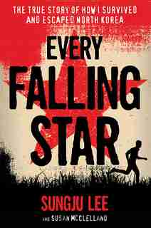 Every Falling Star: The True Story Of How I Survived And Escaped North Korea by Sungju Lee