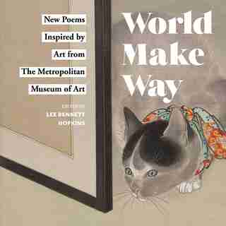 World Make Way: New Poems Inspired By Art From The Metropolitan Museum by Metropolitan Museum Of Art, The