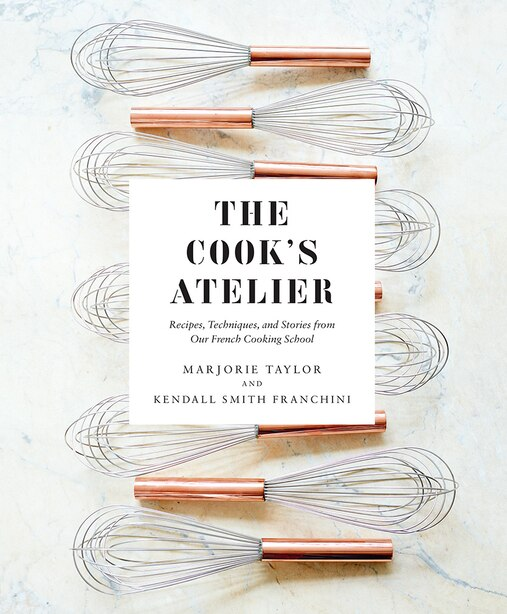 The Cook's Atelier: Recipes, Techniques, And Stories From Our French Cooking School by Marjorie Taylor