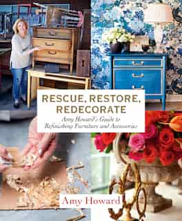 Rescue, Restore, Redecorate: Amy Howard's Guide To Refinishing Furniture And Accessories by Amy Howard