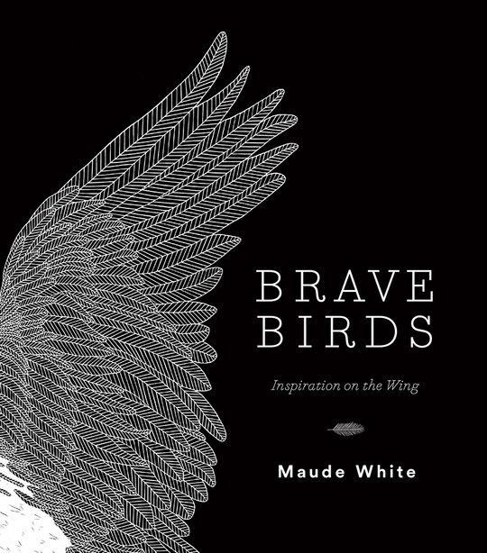 Brave Birds: Inspiration On The Wing by Maude White
