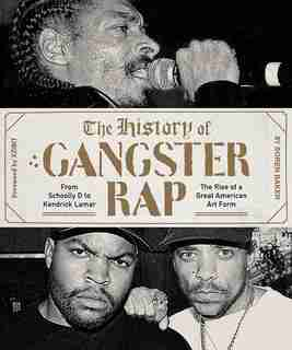 The History Of Gangster Rap: From Schoolly D To Kendrick Lamar, The Rise Of A Great American Art Form by Soren Baker