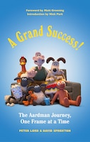 A Grand Success!: The People And Characters Who Created Aardman