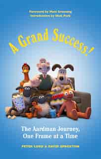 A Grand Success!: The People And Characters Who Created Aardman by Peter Lord
