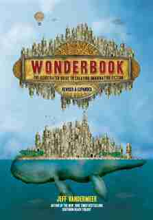Wonderbook (revised And Expanded): The Illustrated Guide To Creating Imaginative Fiction by Jeff Vandermeer