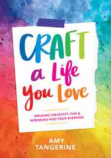 Craft A Life You Love: Infusing Creativity, Fun & Intention Into Your Everyday by Amy Tangerine