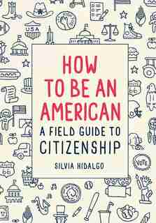How To Be An American: A Field Guide To Citizenship by Silvia Hidalgo