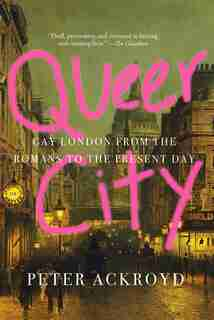 Queer City: Gay London From The Romans To The Present Day by Peter Ackroyd