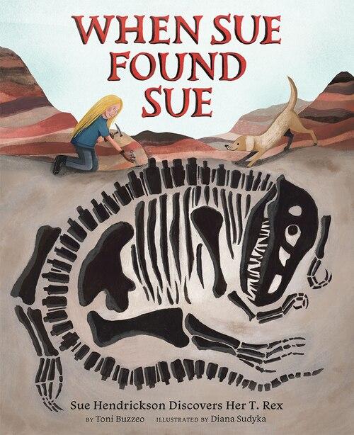 When Sue Found Sue: Sue Hendrickson Discovers Her T. Rex by Toni Buzzeo