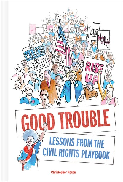 Good Trouble: Lessons From The Civil Rights Playbook by Christopher Noxon