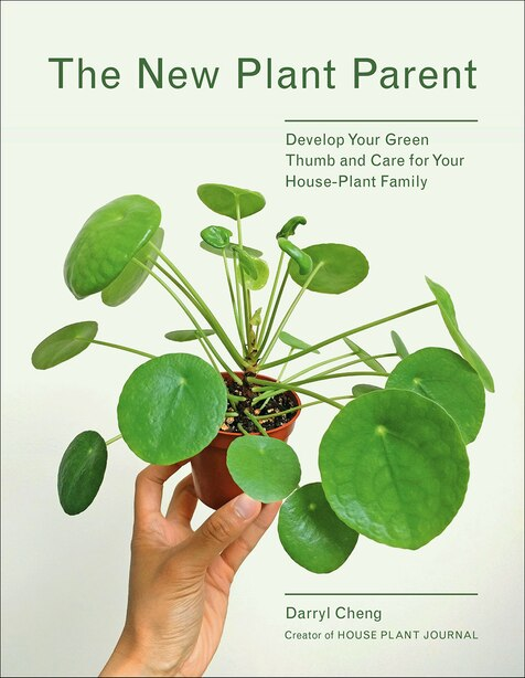 The New Plant Parent: Develop Your Green Thumb And Care For Your House-plant Family de Darryl Cheng