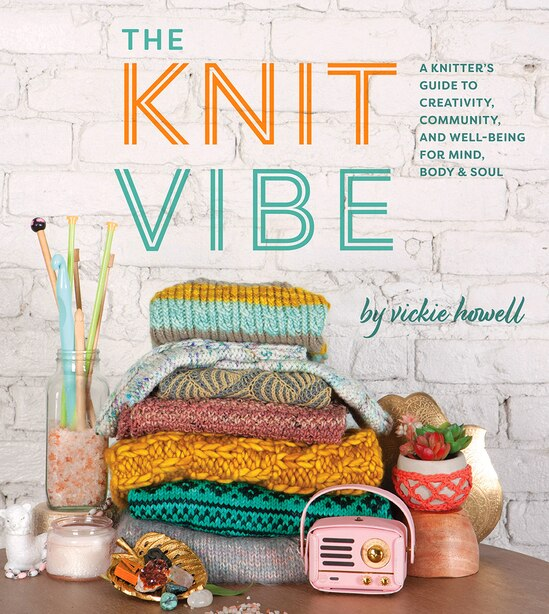 Knit Vibe: A Knitter's Guide To Creativity, Community, And Well-being For Mind, Body & Soul by Vickie Howell