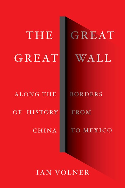 The Great Great Wall: Along The Borders Of History From China To Mexico by Ian Volner
