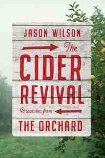 The Cider Revival: Dispatches From The Orchard by Jason Wilson