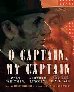 O Captain, My Captain: Walt Whitman, Abraham Lincoln, And The Civil War by Robert Burleigh