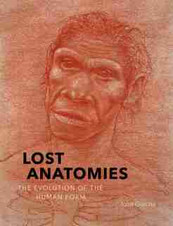 Lost Anatomies: The Evolution Of The Human Form by John Gurche