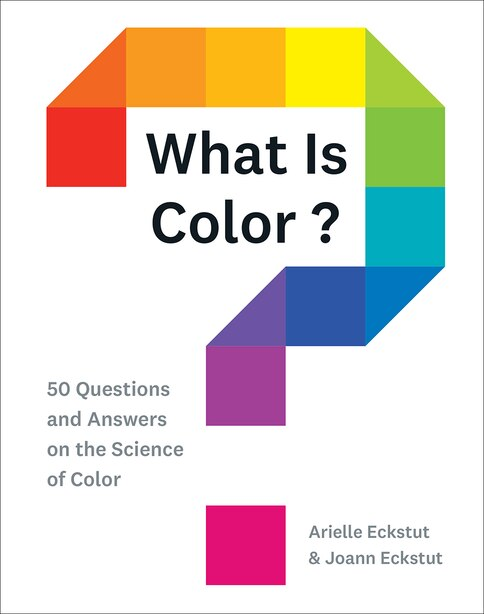 What Is Color?: 50 Questions And Answers On The Science Of Color by Arielle Eckstut