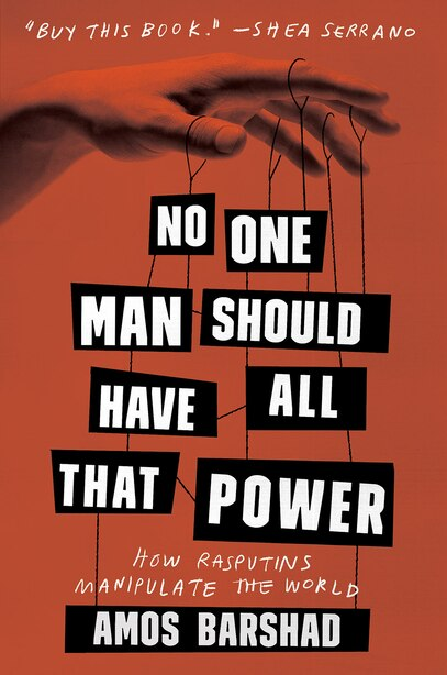 No One Man Should Have All That Power: How Rasputins Manipulate The World by Amos Barshad