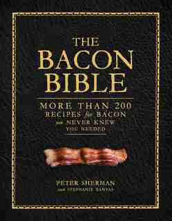 The Bacon Bible: More Than 200 Recipes For Bacon You Never Knew You Needed by Peter Sherman