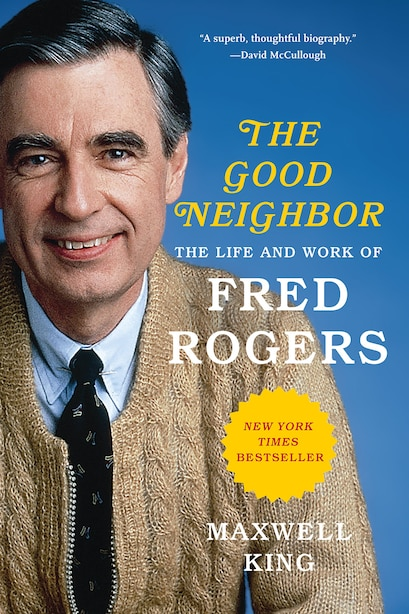 Good Neighbor: The Life And Work Of Fred Rogers by Maxwell King