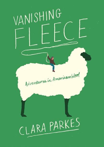 Vanishing Fleece: Adventures In American Wool by Clara Parkes