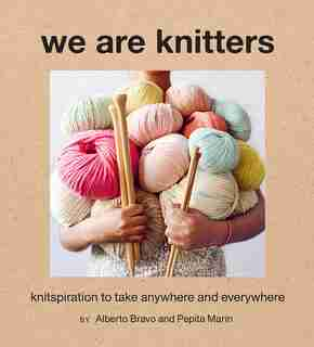 We Are Knitters: Knitspiration To Take Anywhere And Everywhere by Alberto Bravo
