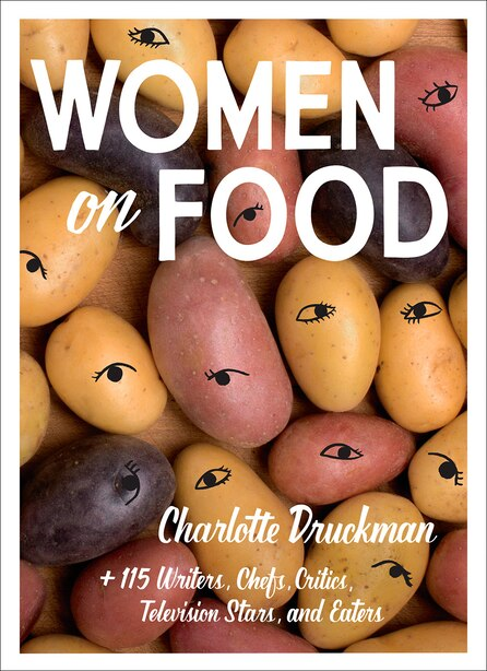 Women On Food: Charlotte Druckman And 115  Writers, Chefs, Critics, Television Stars, And Eaters by Charlotte Druckman