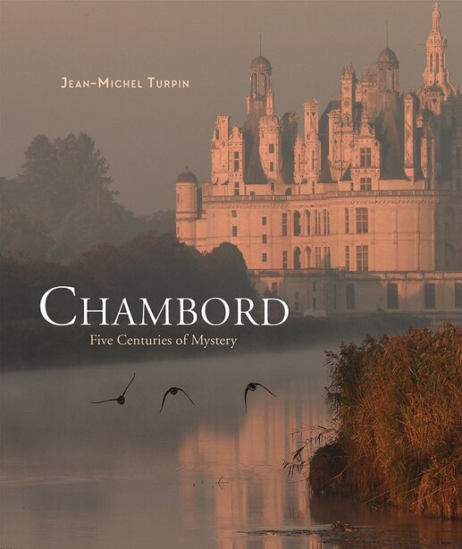 Chambord: Five Centuries Of Mystery by Jean-Michel Turpin