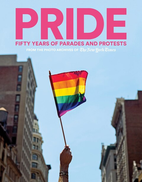 Pride: Fifty Years Of Parades And Protests From The Photo Archives Of The New York Times by The New York Times