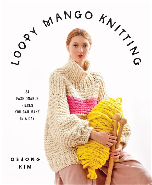 Loopy Mango Knitting: 34 Fashionable Pieces You Can Make In A Day by Loopy Mango