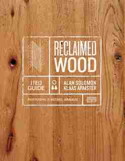 Reclaimed Wood: A Field Guide by Klaas Armster