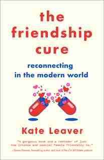 Friendship Cure: Reconnecting In The Modern World by Kate Leaver