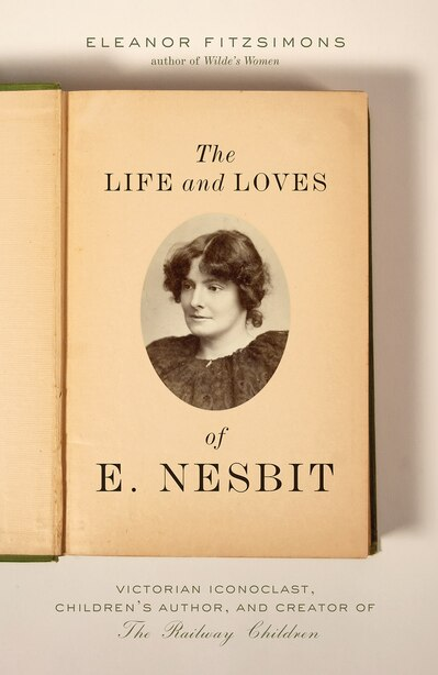 Life And Loves Of E. Nesbit: Victorian Iconoclast, Children?s Author, And Creator Of The Railway Children by Eleanor Fitzsimons