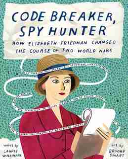 Code Breaker, Spy Hunter: How Elizebeth Friedman Changed The Course Of Two World Wars by Laurie Wallmark