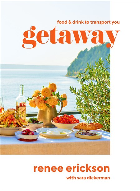 Getaway: Recipes + Drinks To Transport You by Renee Erickson