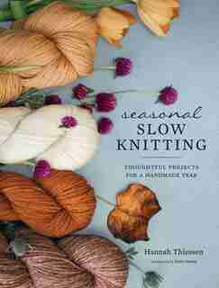 Seasonal Slow Knitting: Thoughtful Projects For A Handmade Year by Hannah Thiessen