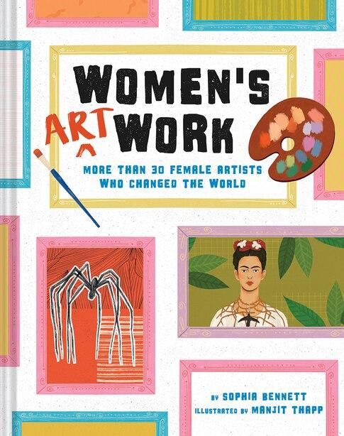Women's Art Work: More Than 30 Female Artists Who Changed The World by Sophia Bennett