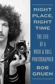 Right Place, Right Time: The Life Of A Rock & Roll Photographer by Bob Gruen