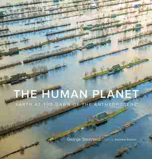 The Human Planet: Earth At The Dawn Of The Anthropocene by George Steinmetz