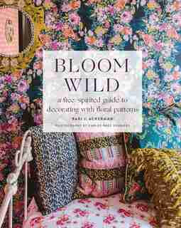 Bloom Wild: A Free-spirited Guide To Decorating With Floral Patterns by Bari J. Ackerman