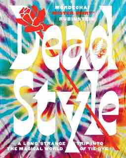 """Dead Style: A Long Strange Trip Into The Magical World Of Tie-dye by Mordechai """"mister Mort"""" Rubinstein"""