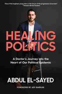 Healing Politics: A Doctor?s Journey Into The Heart Of Our Political Epidemic by Abdul El-sayed