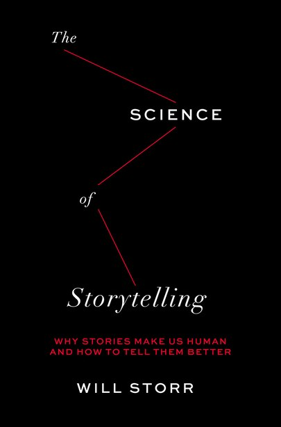 Science Of Storytelling: Why Stories Make Us Human And How To Tell Them Better by Will Storr