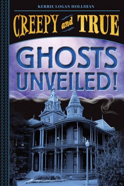 Ghosts Unveiled! (creepy And True #2) by Kerrie Logan Hollihan