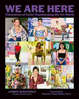 We Are Here: Visionaries Of Color Transforming The Art World by Jasmin Hernandez