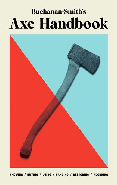 Buchanan-smith's Axe Handbook: Knowing, Buying, Using, Hanging, Restoring & Adorning by Peter Buchanan-Smith