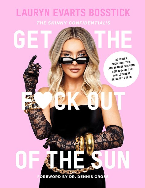 The Skinny Confidential's Get The F*ck Out Of The Sun: Routines, Products, Tips, And Insider Secrets From 100+ Of The World's Best Skincare Gurus by Lauryn Evarts Bosstick
