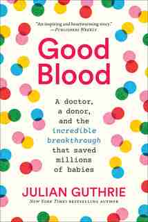 Good Blood: A Doctor, A Donor, And The Incredible Breakthrough That Saved Millions Of Babies by Julian Guthrie