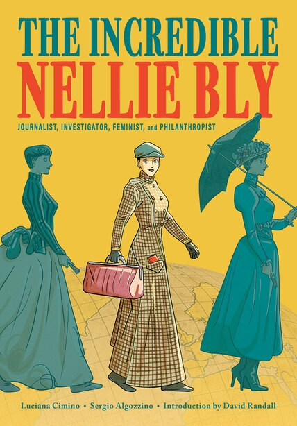 The Incredible Nellie Bly: Journalist, Investigator, Feminist, and Philanthropist by LUCIANA CIMINO